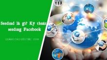 Seeding Facebook là gì ? Bí quyết Seeding Facebook hiệu quả nhất